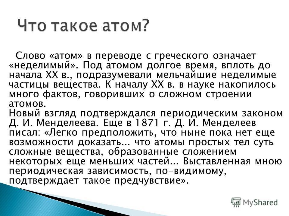 Слово «атом» в переводе с греческого означает «неделимый». Под атомом долгое время, вплоть до начала XX в., подразумевали мельчайшие неделимые частицы вещества. К началу XX в. в науке накопилось много фактов, говоривших о сложном строении атомов. Нов