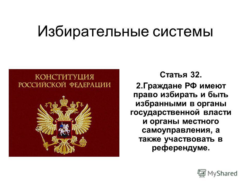 Избирательные системы Статья 32. 2.Граждане РФ имеют право избирать и быть избранными в органы государственной власти и органы местного самоуправления, а также участвовать в референдуме.