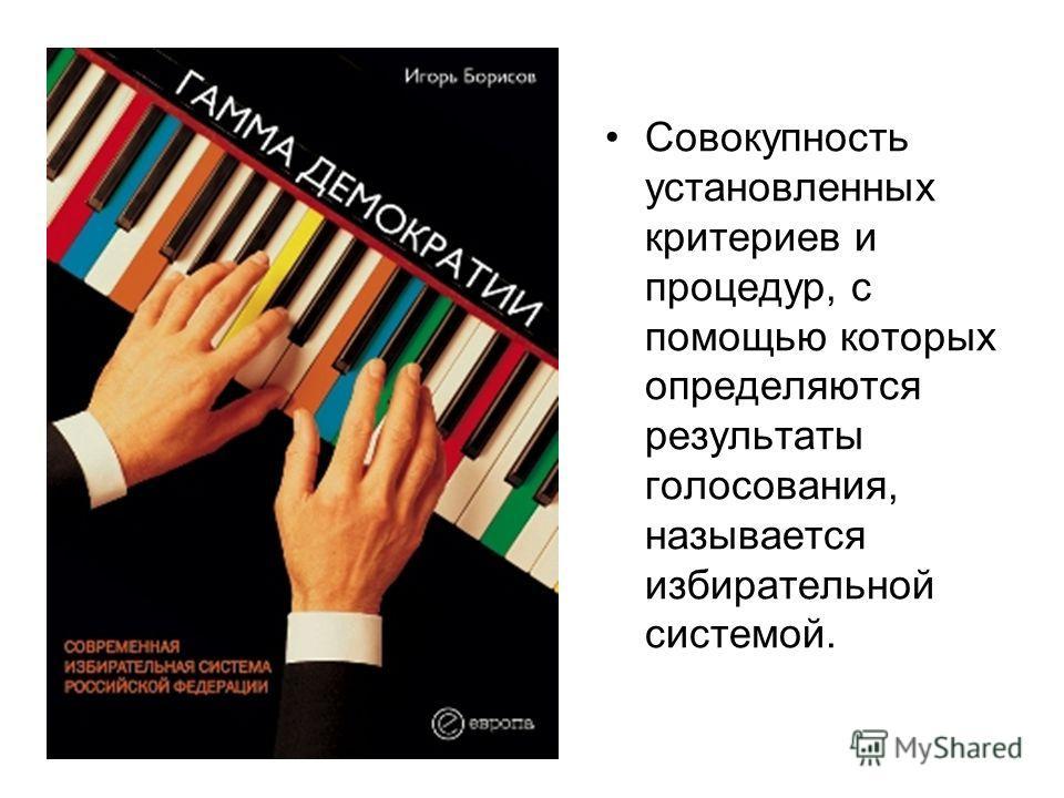 Совокупность установленных критериев и процедур, с помощью которых определяются результаты голосования, называется избирательной системой.