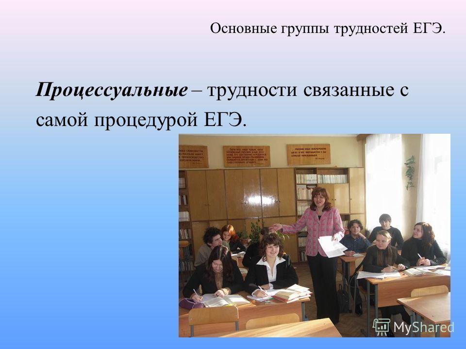 Основные группы трудностей ЕГЭ. Процессуальные – трудности связанные с самой процедурой ЕГЭ.