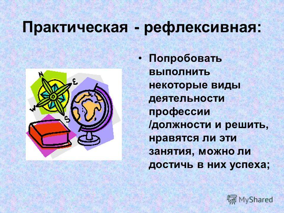 Практическая - рефлексивная: Попробовать выполнить некоторые виды деятельности профессии /должности и решить, нравятся ли эти занятия, можно ли достичь в них успеха;