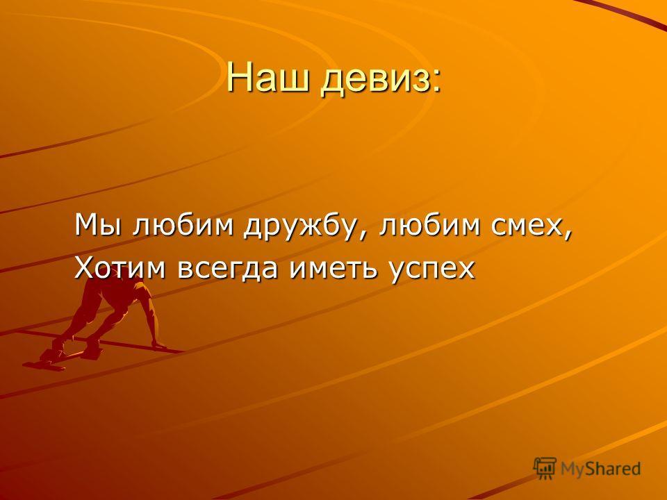Наш девиз: Мы любим дружбу, любим смех, Хотим всегда иметь успех