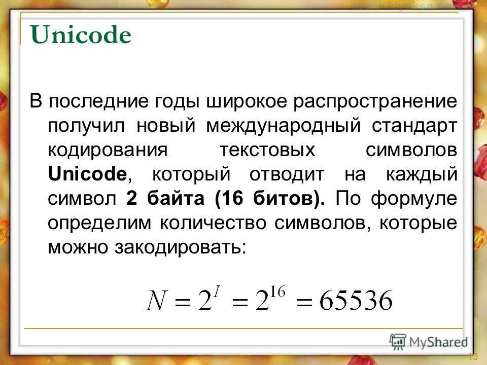 13 В последние годы широкое распространение получил новый международный стандарт кодирования текстовых символов Unicode, который отводит на каждый символ 2 байта (16 битов). По формуле определим количество символов, которые можно закодировать: Unicod