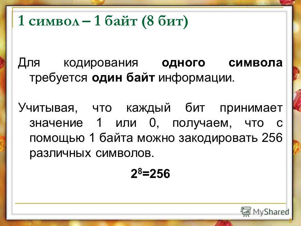 5 1 символ – 1 байт (8 бит) Для кодирования одного символа требуется один байт информации. Учитывая, что каждый бит принимает значение 1 или 0, получаем, что с помощью 1 байта можно закодировать 256 различных символов. 2 8 =256