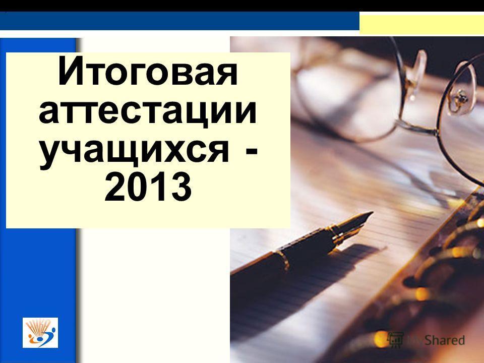 ,. Итоговая аттестации учащихся - 2013