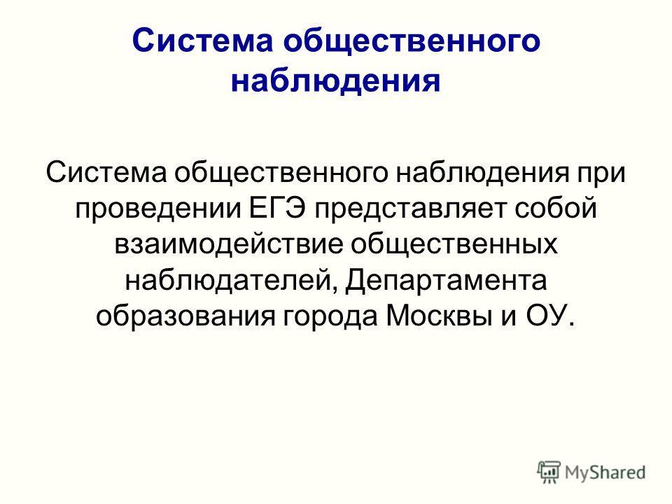 Система общественного наблюдения Система общественного наблюдения при проведении ЕГЭ представляет собой взаимодействие общественных наблюдателей, Департамента образования города Москвы и ОУ.