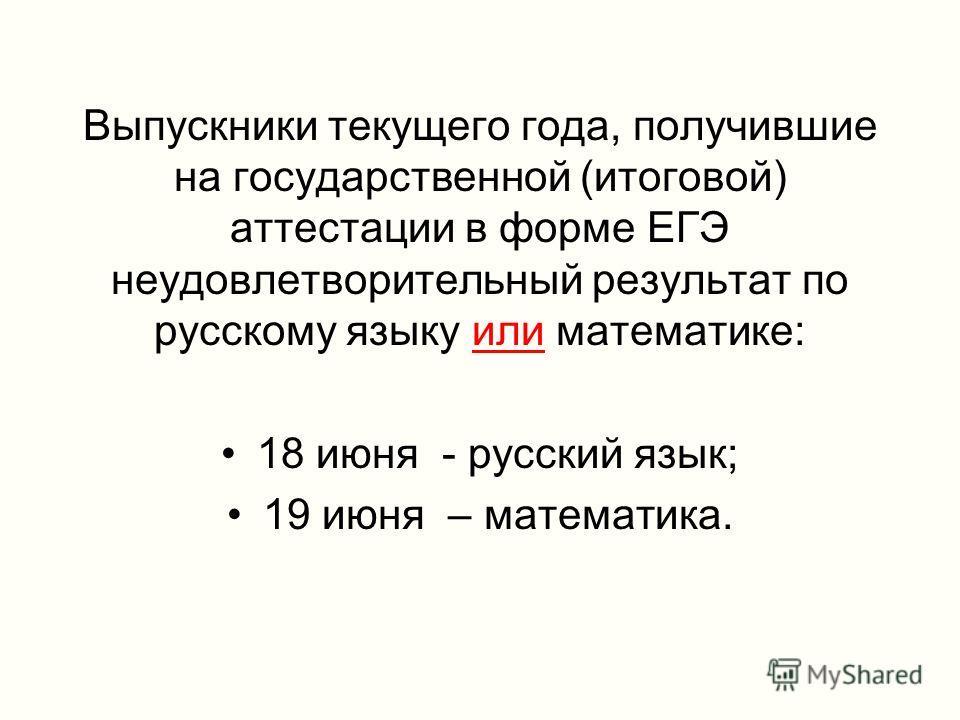 Выпускники текущего года, получившие на государственной (итоговой) аттестации в форме ЕГЭ неудовлетворительный результат по русскому языку или математике: 18 июня - русский язык; 19 июня – математика.