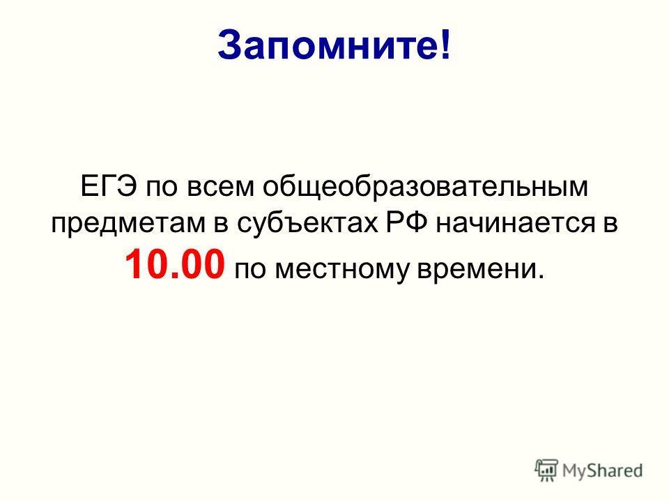 Запомните! ЕГЭ по всем общеобразовательным предметам в субъектах РФ начинается в 10.00 по местному времени.