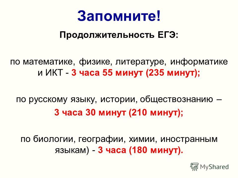Запомните! Продолжительность ЕГЭ: по математике, физике, литературе, информатике и ИКТ - 3 часа 55 минут (235 минут); по русскому языку, истории, обществознанию – 3 часа 30 минут (210 минут); по биологии, географии, химии, иностранным языкам) - 3 час