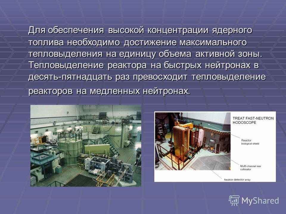 Для обеспечения высокой концентрации ядерного топлива необходимо достижение максимального тепловыделения на единицу объема активной зоны. Тепловыделение реактора на быстрых нейтронах в десять-пятнадцать раз превосходит тепловыделение реакторов на мед