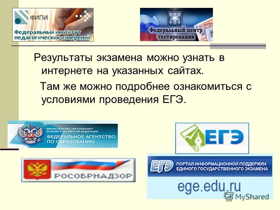 Результаты экзамена можно узнать в интернете на указанных сайтах. Там же можно подробнее ознакомиться с условиями проведения ЕГЭ.