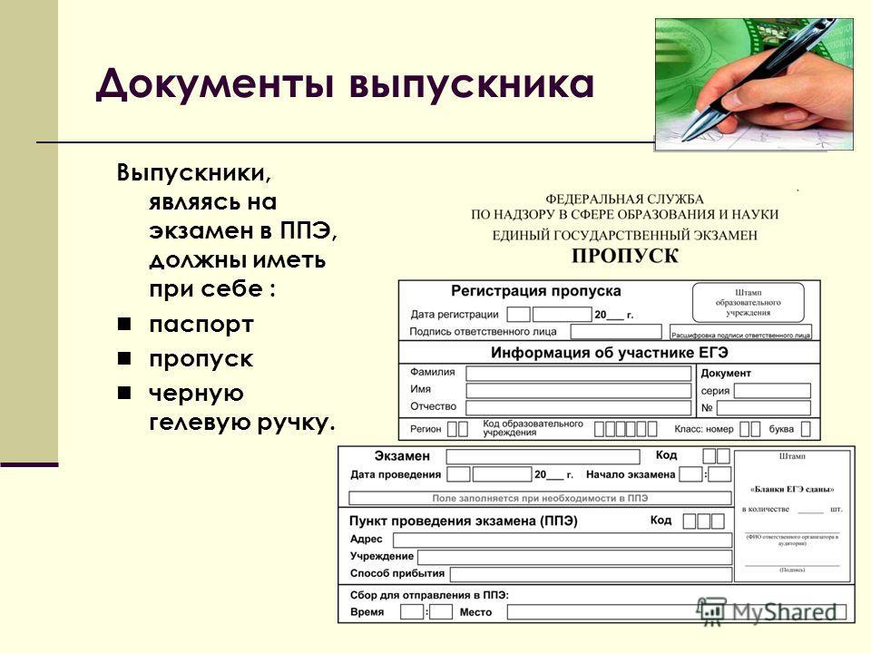 Выпускники, являясь на экзамен в ППЭ, должны иметь при себе : паспорт пропуск черную гелевую ручку. Документы выпускника