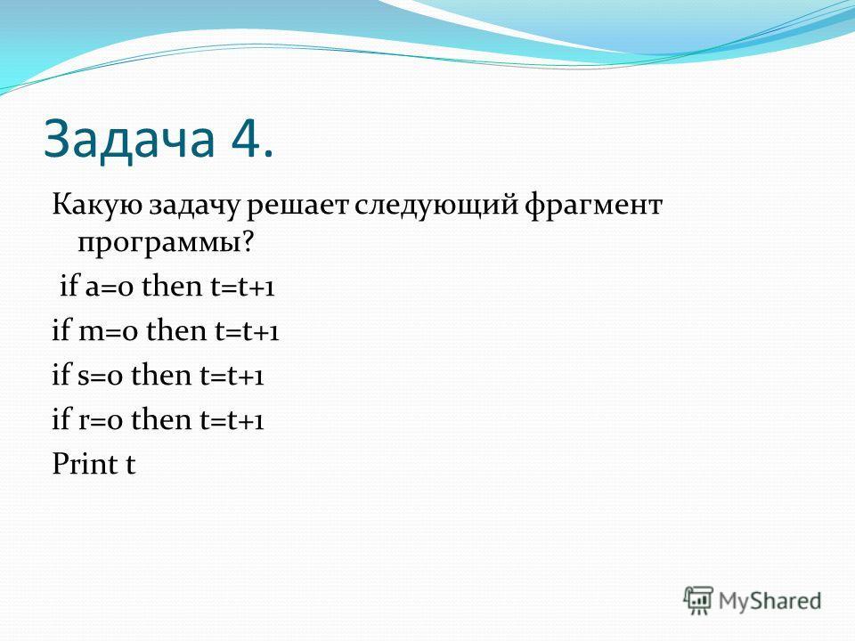 Задача 4. Какую задачу решает следующий фрагмент программы? if a=0 then t=t+1 if m=0 then t=t+1 if s=0 then t=t+1 if r=0 then t=t+1 Print t