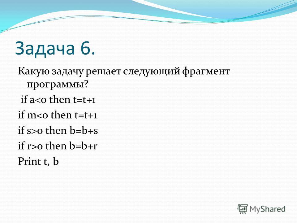 Задача 6. Какую задачу решает следующий фрагмент программы? if a0 then b=b+r Print t, b