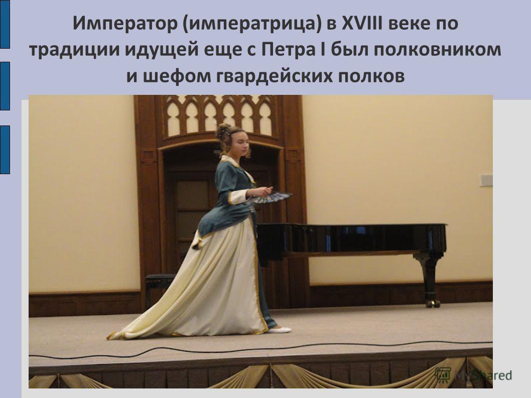 Император (императрица) в XVIII веке по традиции идущей еще с Петра I был полковником и шефом гвардейских полков