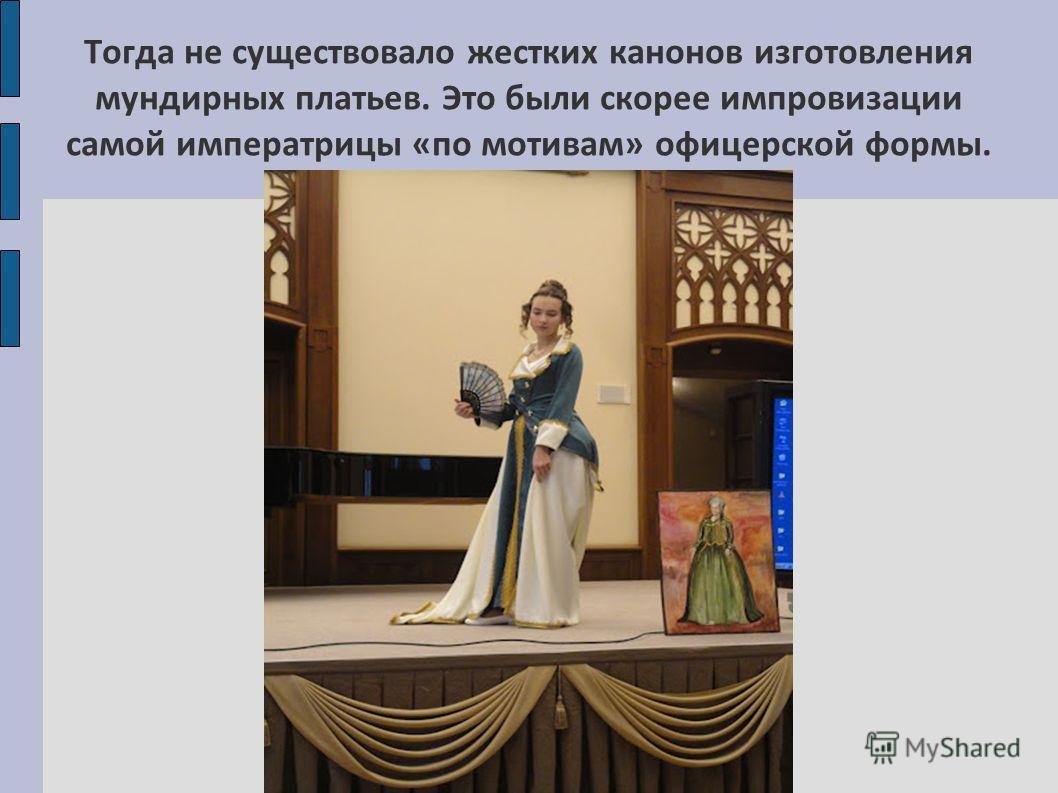Тогда не существовало жестких канонов изготовления мундирных платьев. Это были скорее импровизации самой императрицы «по мотивам» офицерской формы.