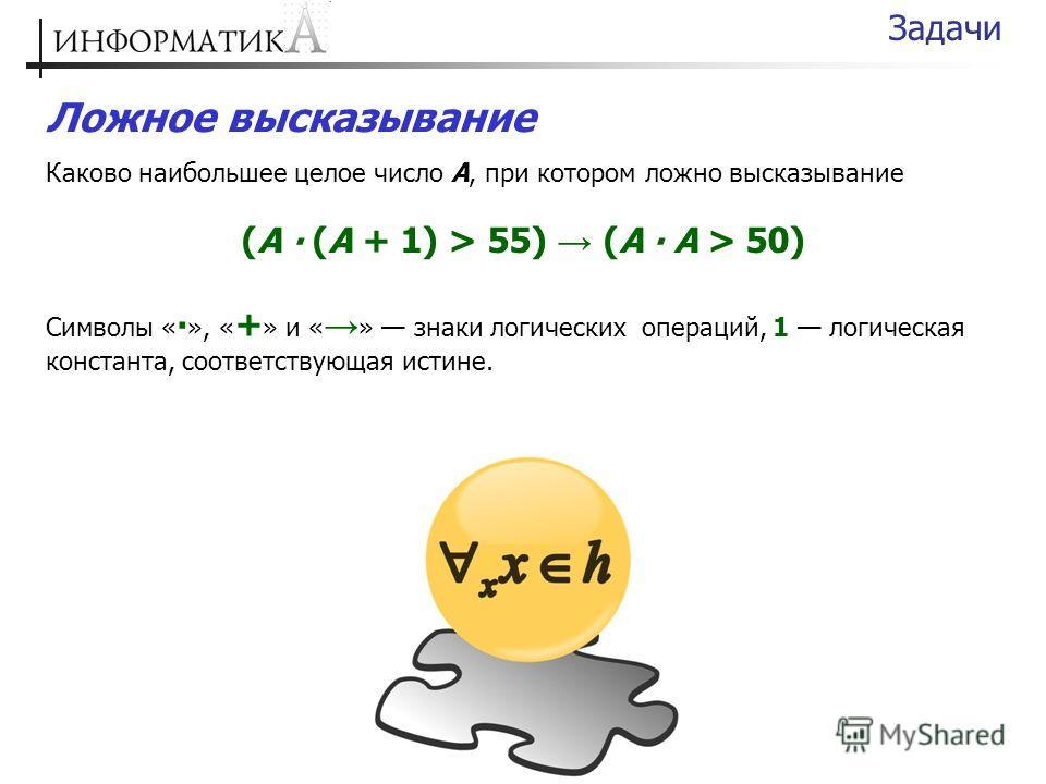 Ложное высказывание Каково наибольшее целое число А, при котором ложно высказывание (А (А + 1) > 55) (А А > 50) Символы « », « + » и « » знаки логических операций, 1 логическая константа, соответствующая истине. Задачи