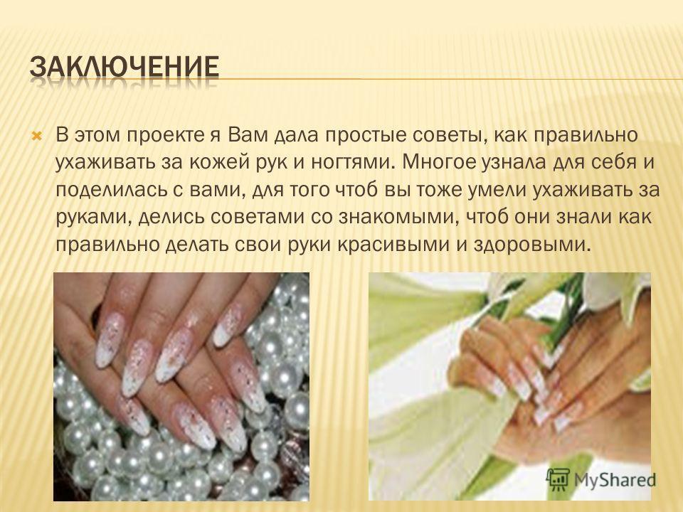 В этом проекте я Вам дала простые советы, как правильно ухаживать за кожей рук и ногтями. Многое узнала для себя и поделилась с вами, для того чтоб вы тоже умели ухаживать за руками, делись советами со знакомыми, чтоб они знали как правильно делать с