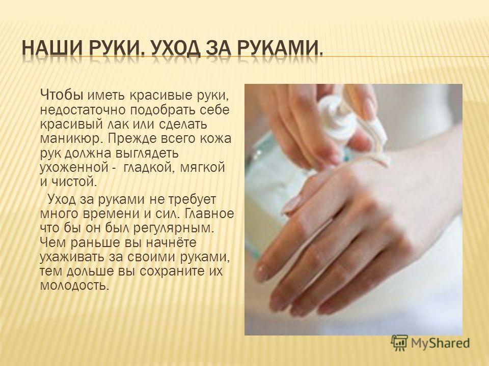 Чтобы иметь красивые руки, недостаточно подобрать себе красивый лак или сделать маникюр. Прежде всего кожа рук должна выглядеть ухоженной - гладкой, мягкой и чистой. Уход за руками не требует много времени и сил. Главное что бы он был регулярным. Чем
