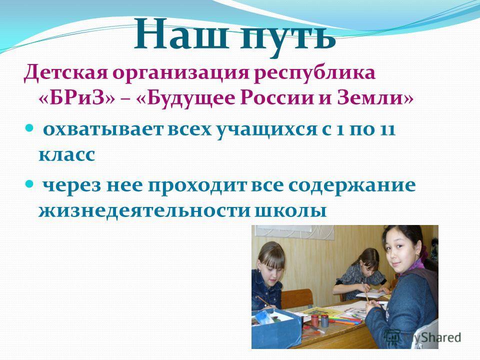 Наш путь Детская организация республика «БРиЗ» – «Будущее России и Земли» охватывает всех учащихся с 1 по 11 класс через нее проходит все содержание жизнедеятельности школы