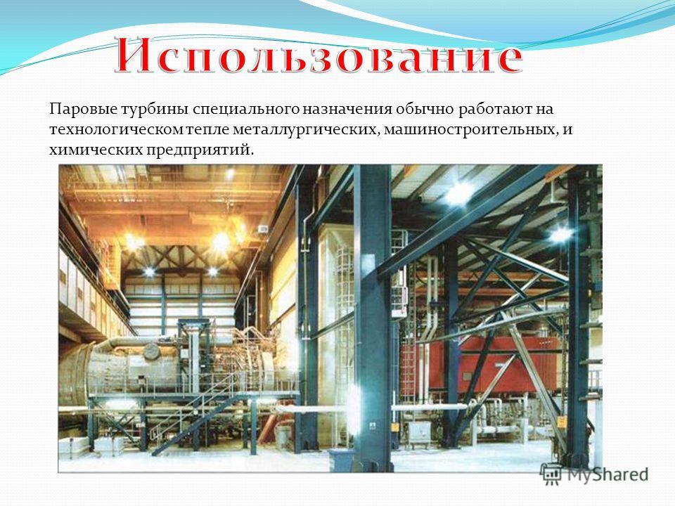Паровые турбины специального назначения обычно работают на технологическом тепле металлургических, машиностроительных, и химических предприятий.
