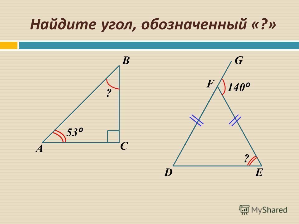 Найдите угол, обозначенный «?» 53 ? ? 140 A B C DE F G