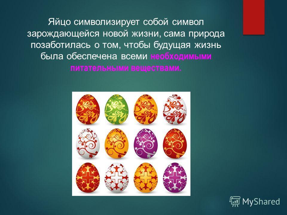 Яйцо символизирует собой символ зарождающейся новой жизни, сама природа позаботилась о том, чтобы будущая жизнь была обеспечена всеми необходимыми питательными веществами.