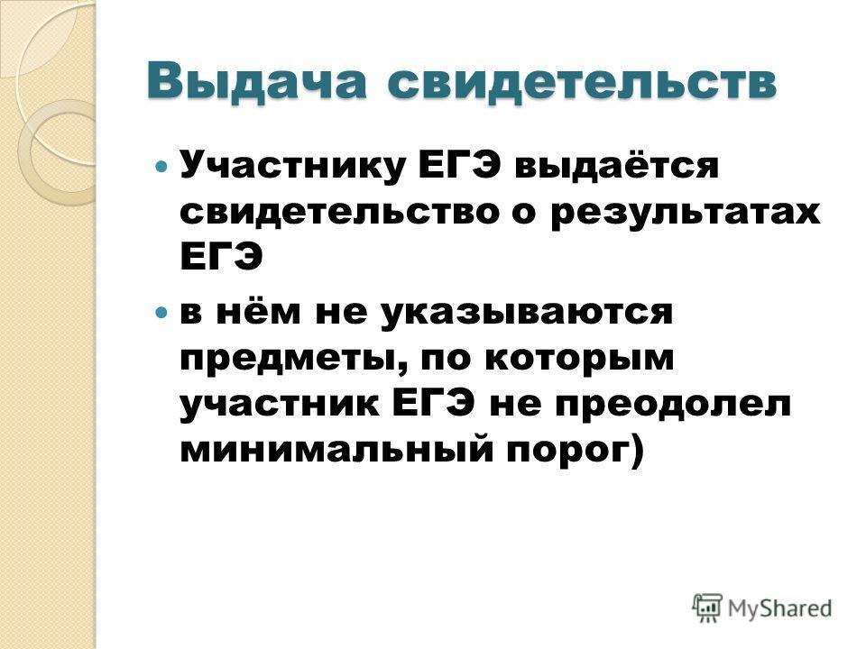 Выдача свидетельств Участнику ЕГЭ выдаётся свидетельство о результатах ЕГЭ в нём не указываются предметы, по которым участник ЕГЭ не преодолел минимальный порог)