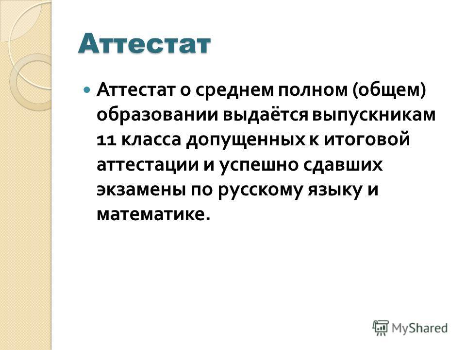 Аттестат Аттестат о среднем полном ( общем ) образовании выдаётся выпускникам 11 класса допущенных к итоговой аттестации и успешно сдавших экзамены по русскому языку и математике.