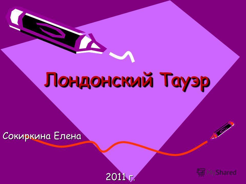 Лондонский Тауэр Сокиркина Елена 2011 г. 2011 г.