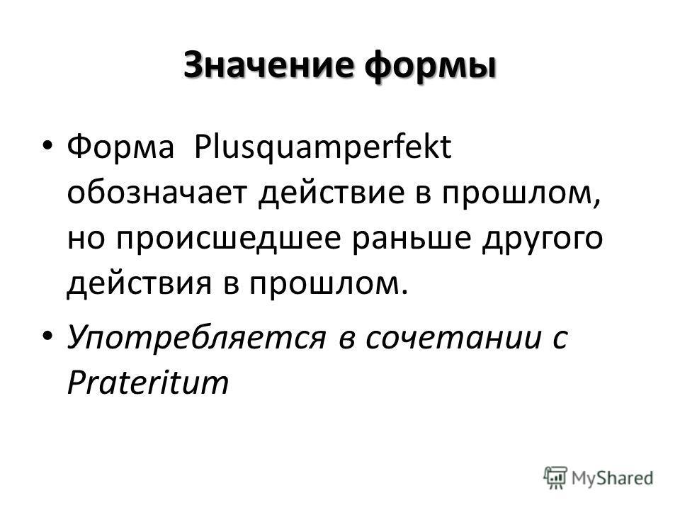 Значение формы Форма Plusquamperfekt обозначает действие в прошлом, но происшедшее раньше другого действия в прошлом. Употребляется в сочетании с Prateritum