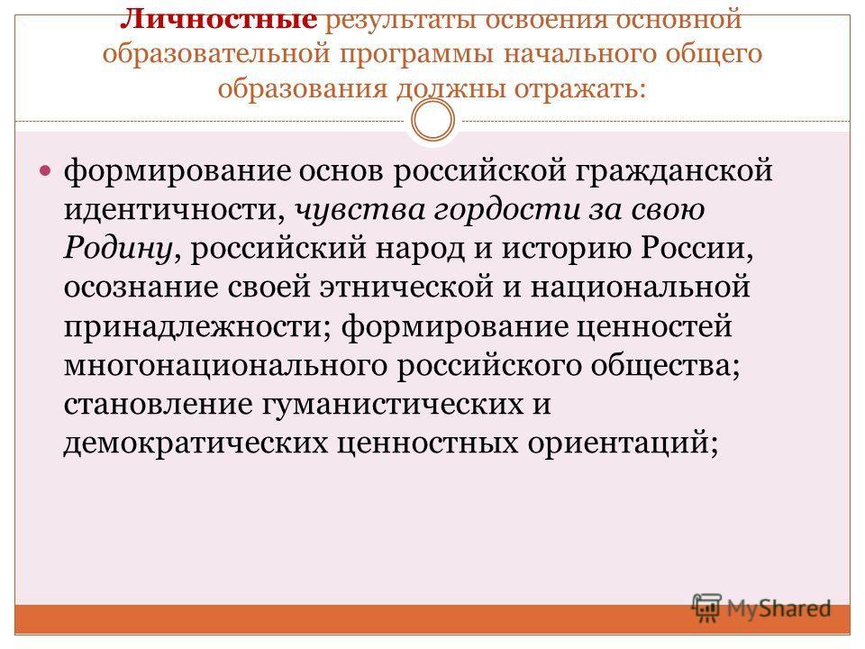 Личностные результаты освоения основной образовательной программы начального общего образования должны отражать: формирование основ российской гражданской идентичности, чувства гордости за свою Родину, российский народ и историю России, осознание сво