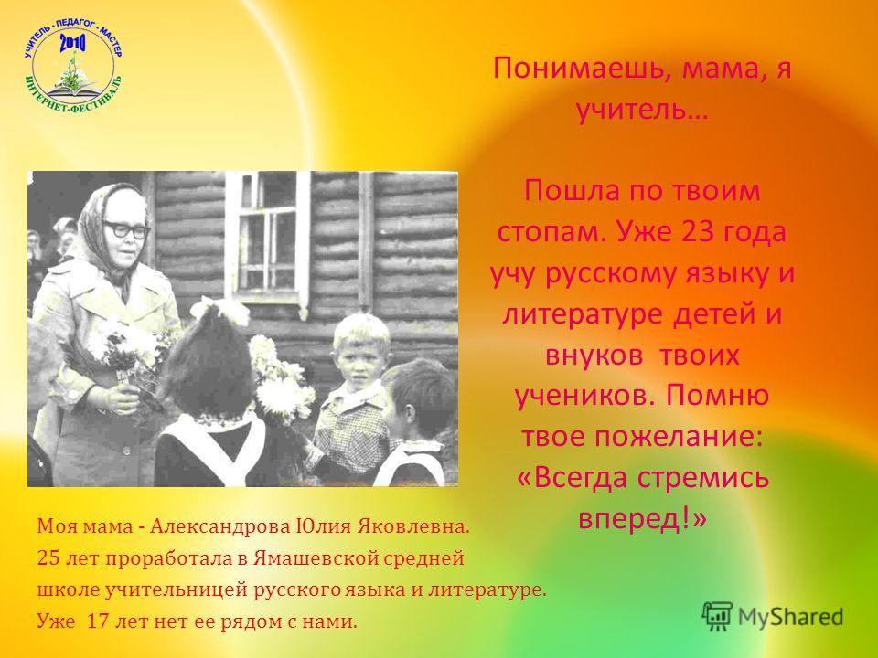 Понимаешь, мама, я учитель … Пошла по твоим стопам. Уже 23 года учу русскому языку и литературе детей и внуков твоих учеников. Помню твое пожелание : « Всегда стремись вперед !» Моя мама - Александрова Юлия Яковлевна. 25 лет проработала в Ямашевской