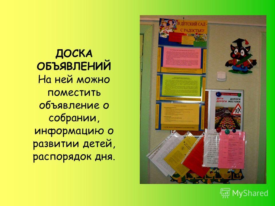 ДОСКА ОБЪЯВЛЕНИЙ На ней можно поместить объявление о собрании, информацию о развитии детей, распорядок дня.