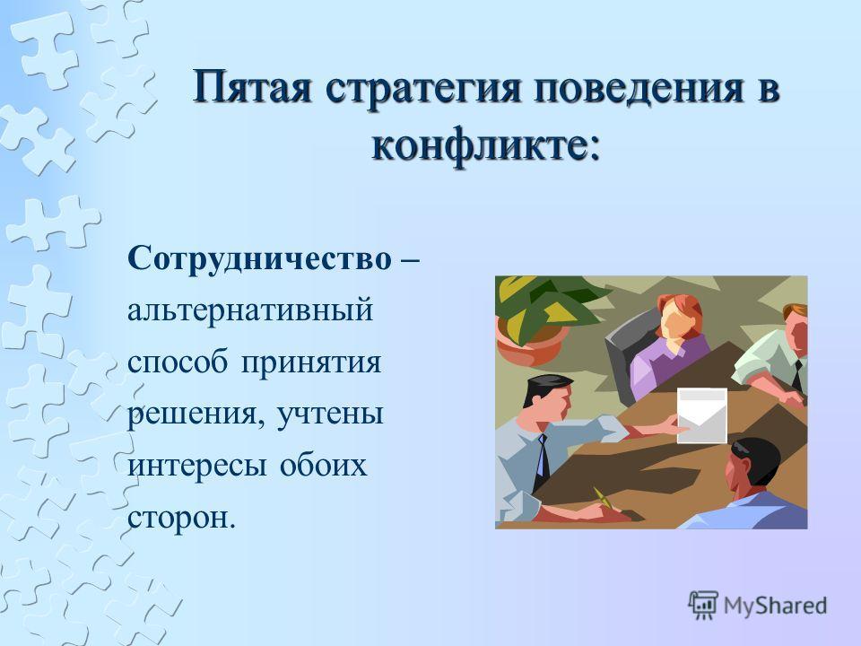Пятая стратегия поведения в конфликте: Сотрудничество – альтернативный способ принятия решения, учтены интересы обоих сторон.