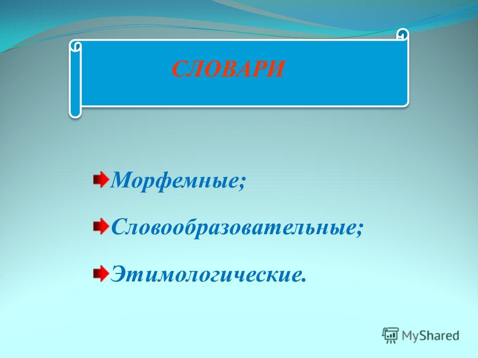 СЛОВАРИ Морфемные; Словообразовательные; Этимологические.