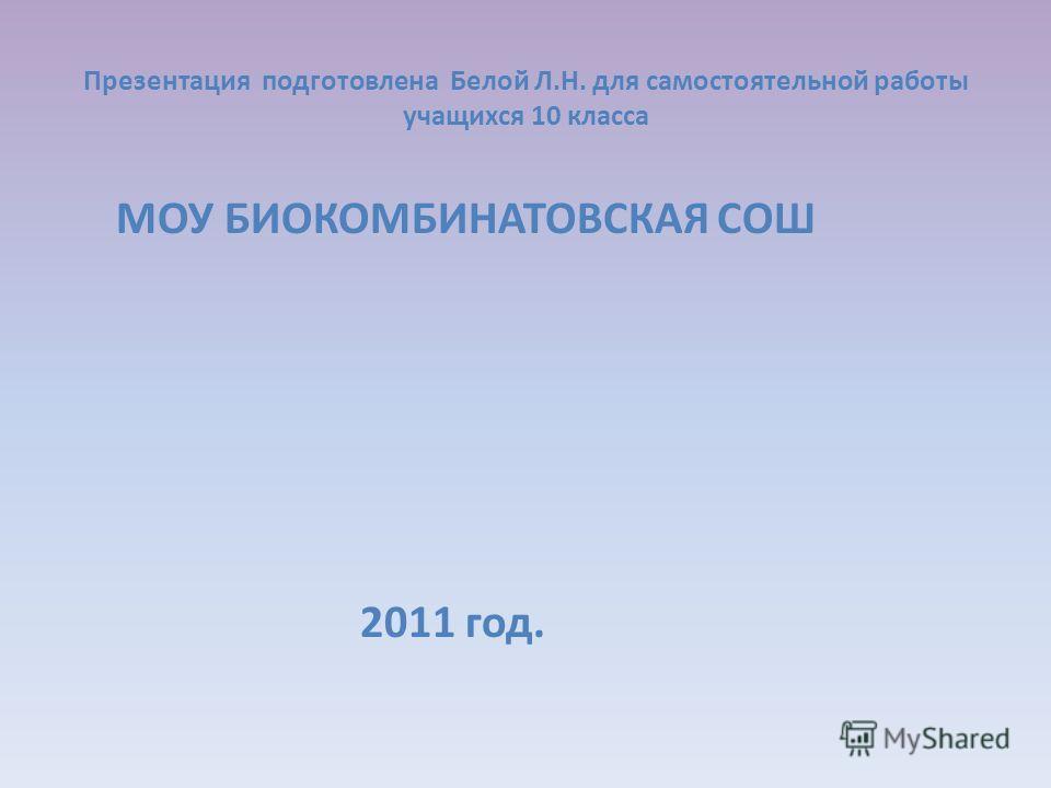 Презентация подготовлена Белой Л.Н. для самостоятельной работы учащихся 10 класса МОУ БИОКОМБИНАТОВСКАЯ СОШ 2011 год.