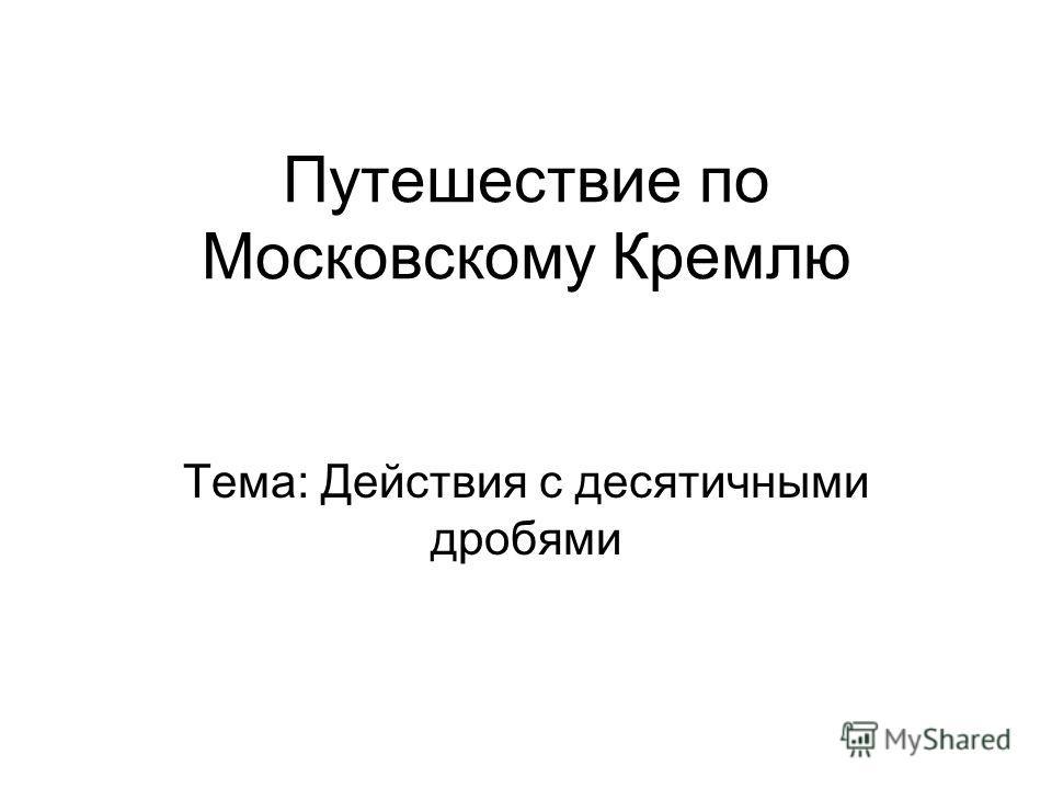 Путешествие по Московскому Кремлю Тема: Действия с десятичными дробями