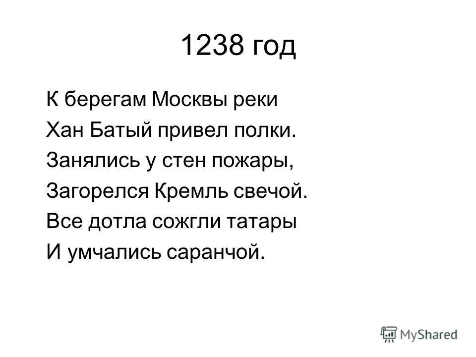 1238 год К берегам Москвы реки Хан Батый привел полки. Занялись у стен пожары, Загорелся Кремль свечой. Все дотла сожгли татары И умчались саранчой.
