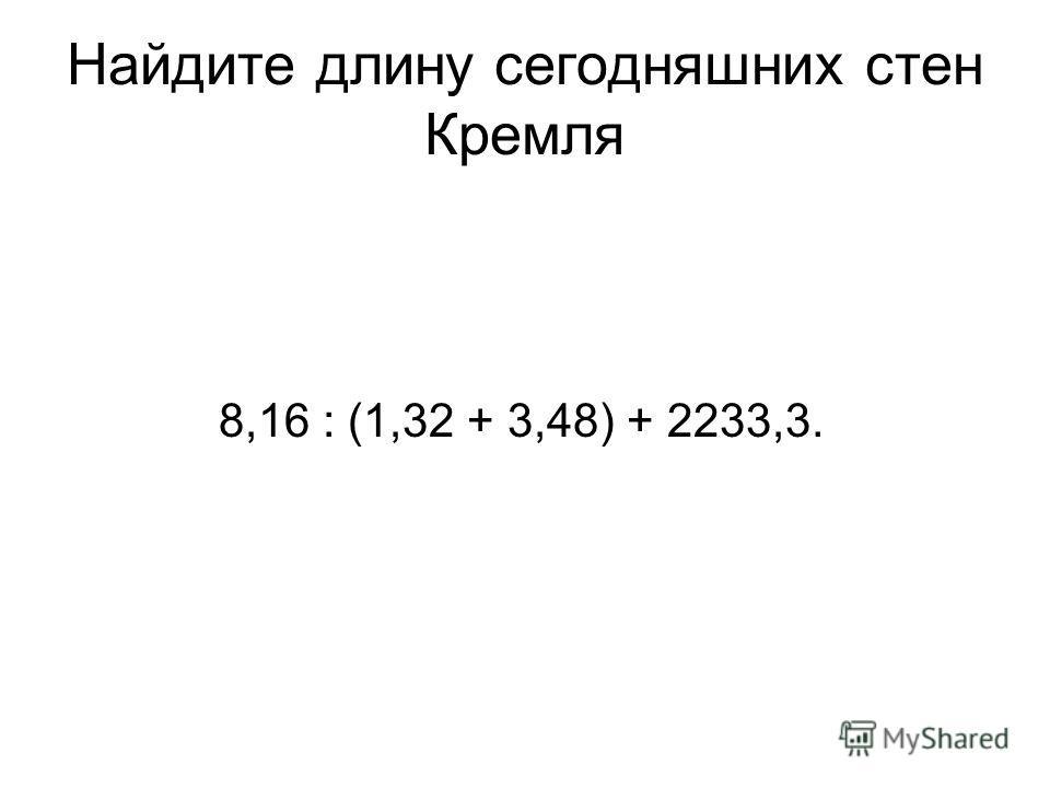 Найдите длину сегодняшних стен Кремля 8,16 : (1,32 + 3,48) + 2233,3.