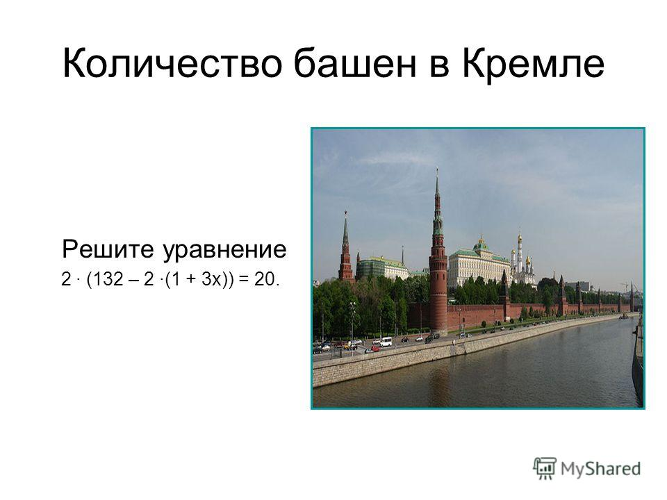 Количество башен в Кремле Решите уравнение 2 (132 – 2 (1 + 3х)) = 20.