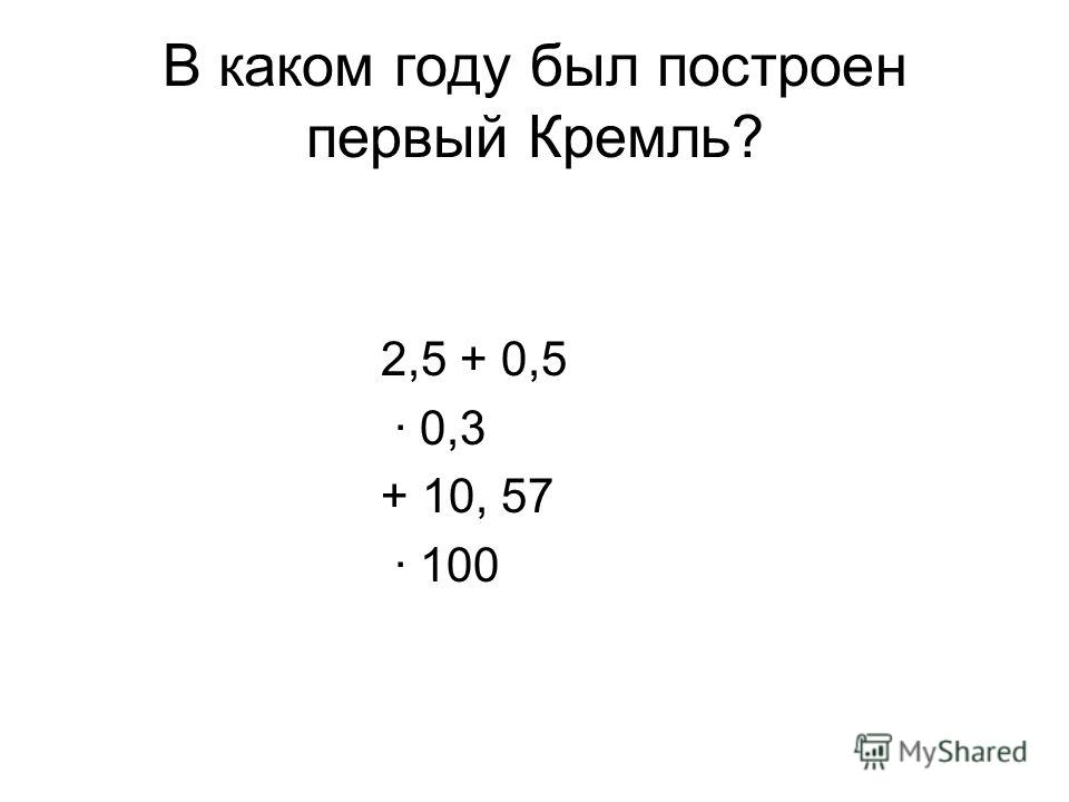 В каком году был построен первый Кремль? 2,5 + 0,5 0,3 + 10, 57 100