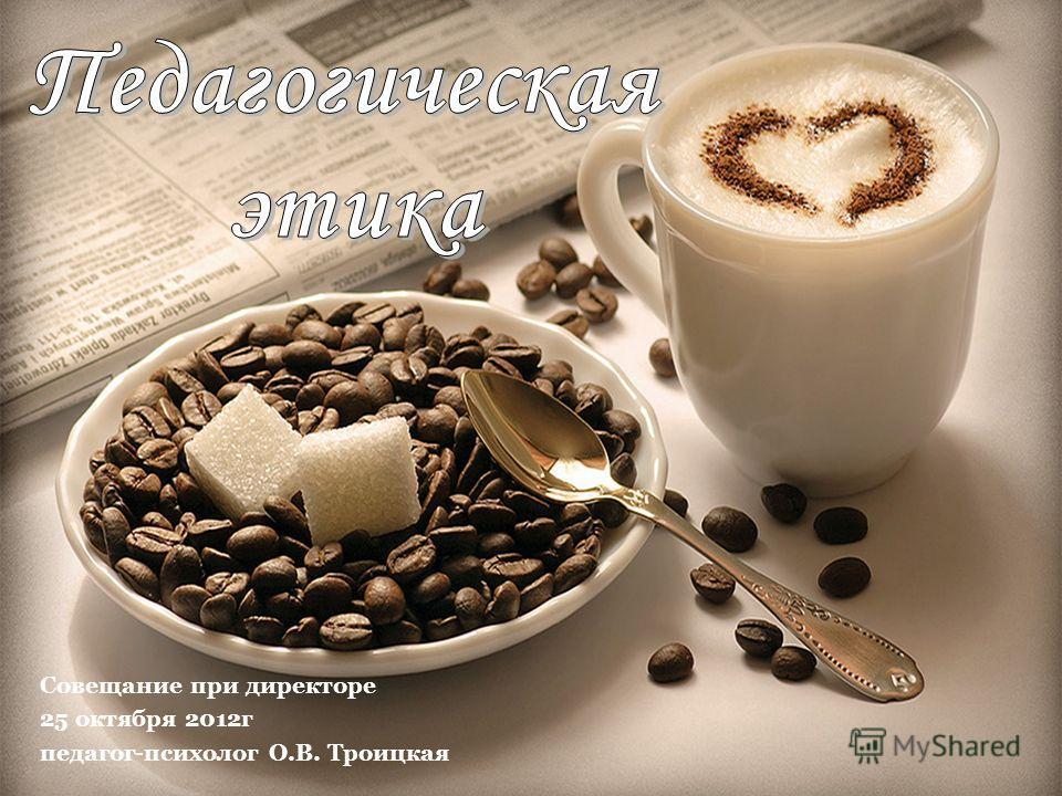 Совещание при директоре 25 октября 2012г педагог-психолог О.В. Троицкая