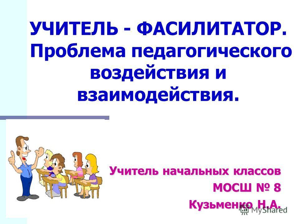 УЧИТЕЛЬ - ФАСИЛИТАТОР. Проблема педагогического воздействия и взаимодействия. Учитель начальных классов МОСШ 8 Кузьменко Н.А.