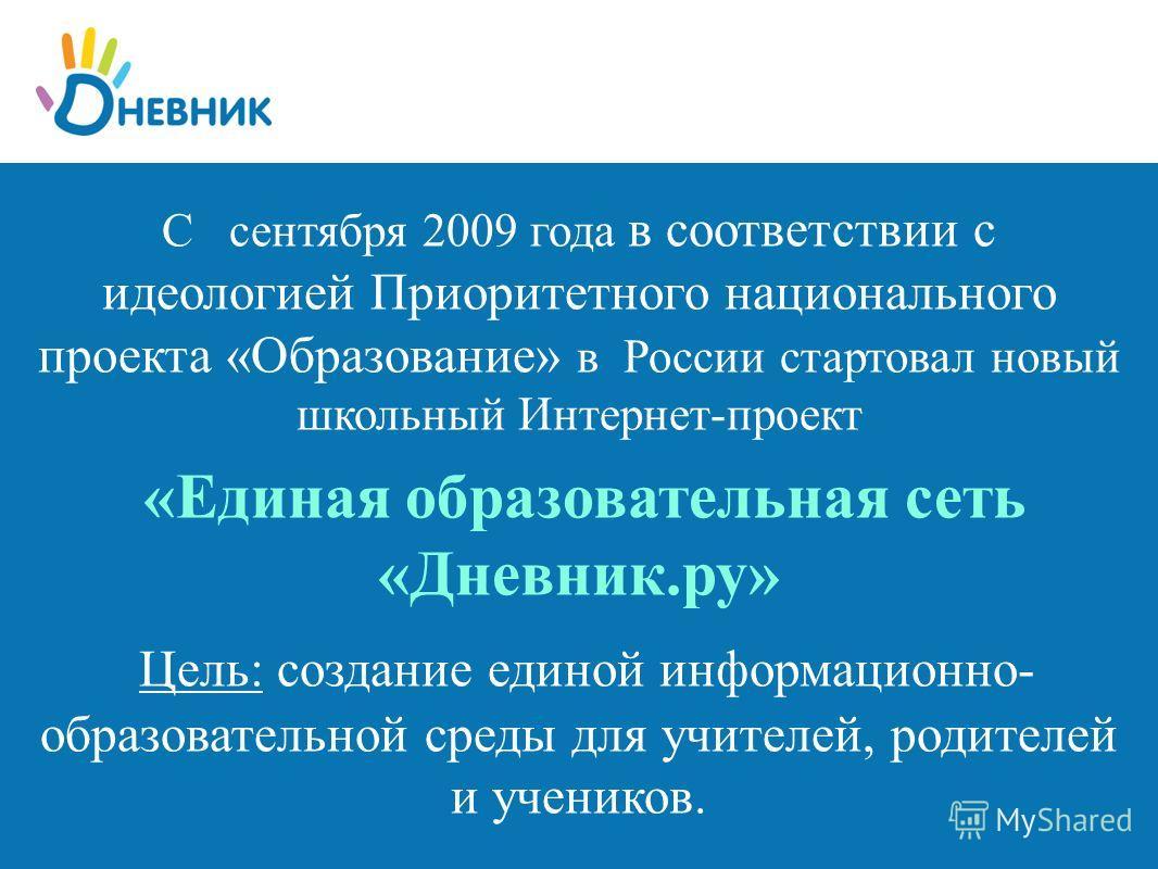 С сентября 2009 года в соответствии с идеологией Приоритетного национального проекта «Образование» в России стартовал новый школьный Интернет-проект «Единая образовательная сеть «Дневник.ру» Цель: создание единой информационно- образовательной среды