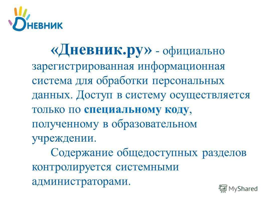 «Дневник.ру» - официально зарегистрированная информационная система для обработки персональных данных. Доступ в систему осуществляется только по специальному коду, полученному в образовательном учреждении. Содержание общедоступных разделов контролиру