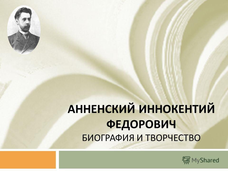 АННЕНСКИЙ ИННОКЕНТИЙ ФЕДОРОВИЧ БИОГРАФИЯ И ТВОРЧЕСТВО