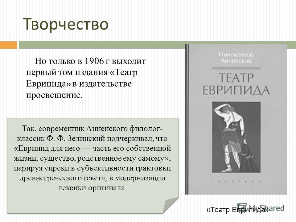 Творчество Но только в 1906 г выходит первый том издания «Театр Еврипида» в издательстве просвещение. Так, современник Анненского филолог- классик Ф. Ф. Зелинский подчеркивал, что «Еврипид для него часть его собственной жизни, существо, родственное е