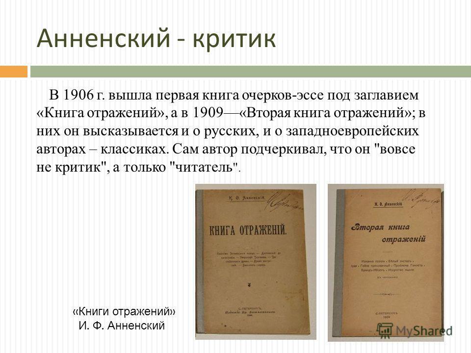 Анненский - критик В 1906 г. вышла первая книга очерков-эссе под заглавием «Книга отражений», а в 1909«Вторая книга отражений»; в них он высказывается и о русских, и о западноевропейских авторах – классиках. Сам автор подчеркивал, что он