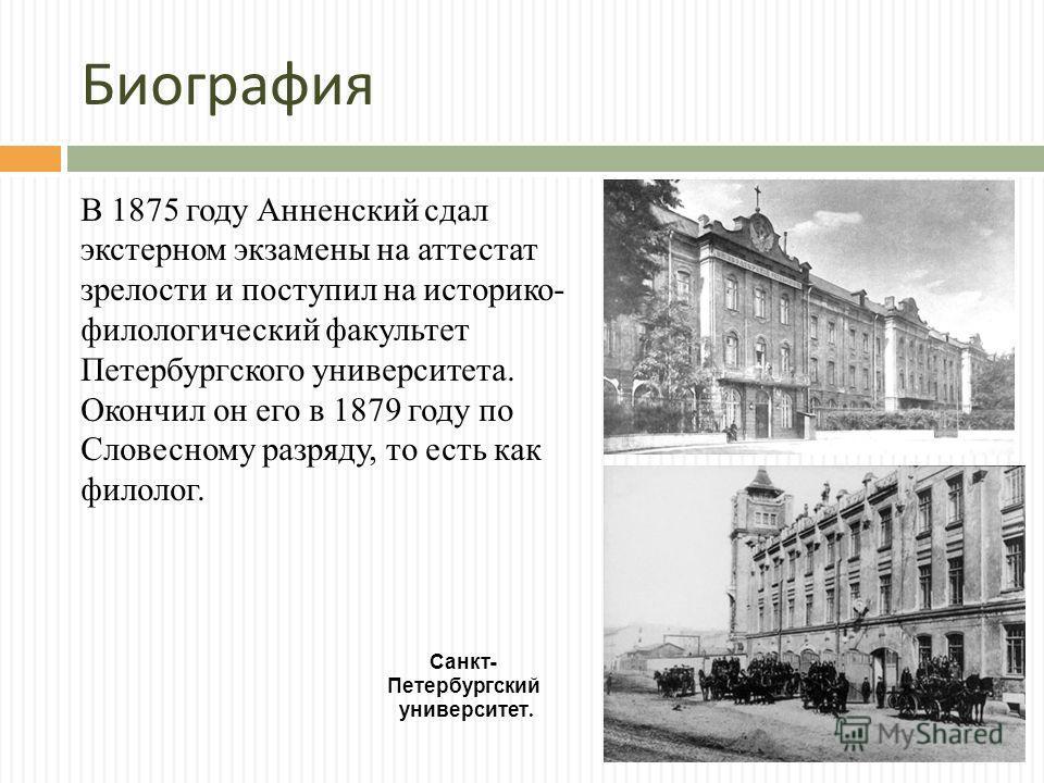 Биография В 1875 году Анненский сдал экстерном экзамены на аттестат зрелости и поступил на историко- филологический факультет Петербургского университета. Окончил он его в 1879 году по Словесному разряду, то есть как филолог. Санкт - Петербургский ун
